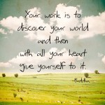 Your work is to discover your world and then with all your heart give yourself to it